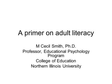 A primer on adult literacy M Cecil Smith, Ph.D. Professor, Educational Psychology Program College of Education Northern Illinois University.