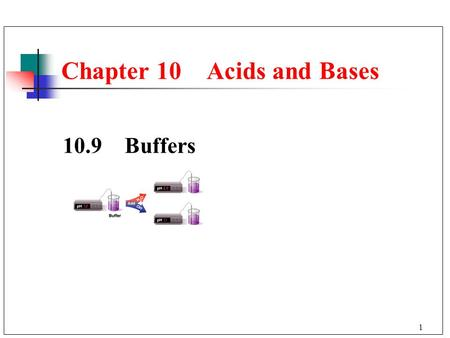 1 Chapter 10 Acids and Bases 10.9 Buffers. 2 When an acid or base is added to water, the pH changes drastically. A buffer solution resists a change in.