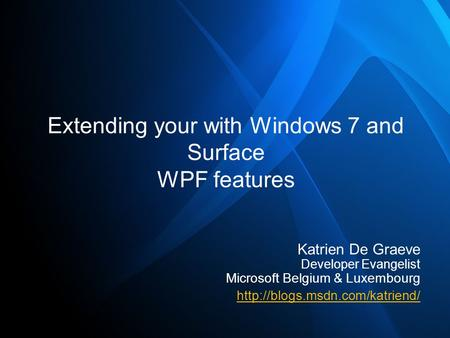 Extending your with Windows 7 and Surface WPF features Katrien De Graeve Developer Evangelist Microsoft Belgium & Luxembourg