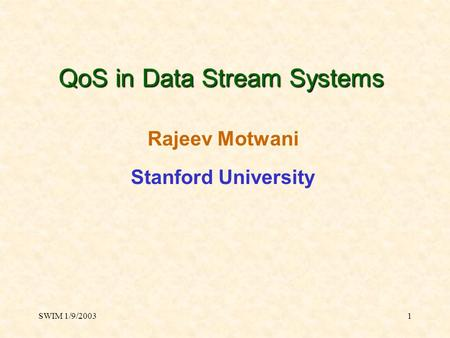 SWIM 1/9/20031 QoS in Data Stream Systems Rajeev Motwani Stanford University.