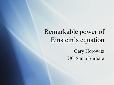 Remarkable power of Einstein's equation Gary Horowitz UC Santa Barbara Gary Horowitz UC Santa Barbara.