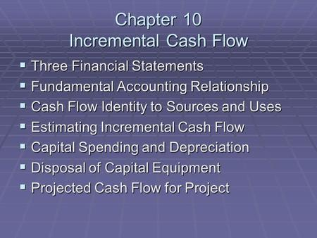 Chapter 10 Incremental Cash Flow  Three Financial Statements  Fundamental Accounting Relationship  Cash Flow Identity to Sources and Uses  Estimating.