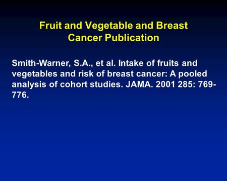 Fruit and Vegetable and Breast Cancer Publication Smith-Warner, S.A., et al. Intake of fruits and vegetables and risk of breast cancer: A pooled analysis.