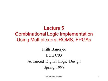 ECE C03 Lecture 51 Lecture 5 Combinational Logic Implementation Using Multiplexers, ROMS, FPGAs Prith Banerjee ECE C03 Advanced Digital Logic Design Spring.