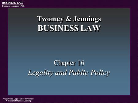 © 2004 West Legal Studies in Business A Division of Thomson Learning BUSINESS LAW Twomey Jennings 1 st Ed. Twomey & Jennings BUSINESS LAW Chapter 16 Legality.