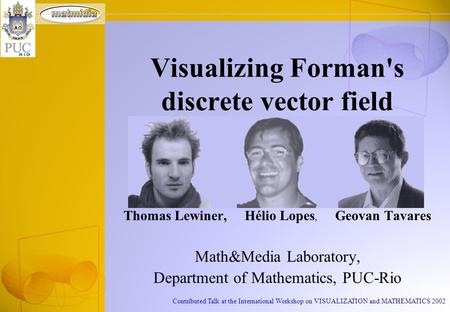 Contributed Talk at the International Workshop on VISUALIZATION and MATHEMATICS 2002 Thomas Lewiner, Hélio Lopes, Geovan Tavares Math&Media Laboratory,