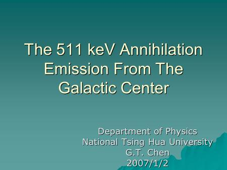 The 511 keV Annihilation Emission From The Galactic Center Department of Physics National Tsing Hua University G.T. Chen 2007/1/2.