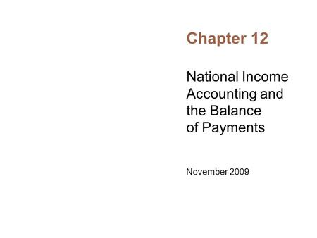 Chapter 12 National Income Accounting and the Balance of Payments November 2009.