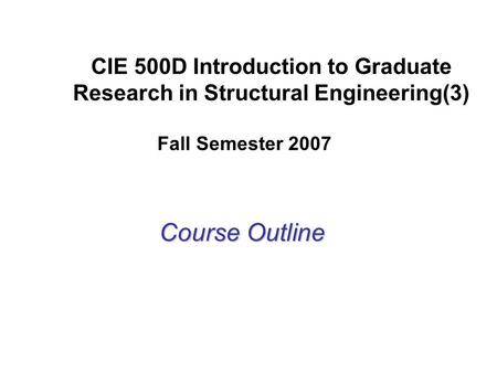 CIE 500D Introduction to Graduate Research in Structural Engineering(3) Course Outline Fall Semester 2007.