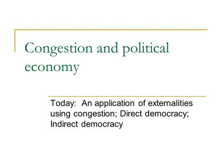 Congestion and political economy Today: An application of externalities using congestion; Direct democracy; Indirect democracy.