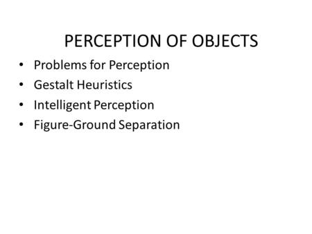 PERCEPTION OF OBJECTS Problems for Perception Gestalt Heuristics Intelligent Perception Figure-Ground Separation.