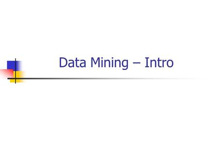 Data Mining – Intro. Course Overview Spatial Databases Temporal and Spatio-Temporal Databases Multimedia Databases Data Mining.