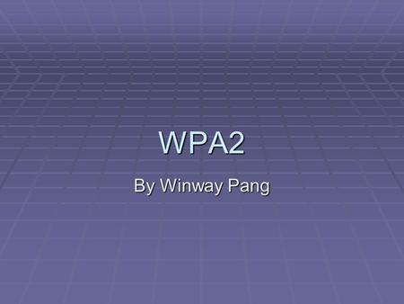WPA2 By Winway Pang. Overview  What is WPA2?  Wi-Fi Protected Access 2  Introduced September 2004  Two Versions  Enterprise – Server Authentication.