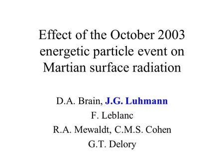 Effect of the October 2003 energetic particle event on Martian surface radiation D.A. Brain, J.G. Luhmann F. Leblanc R.A. Mewaldt, C.M.S. Cohen G.T. Delory.