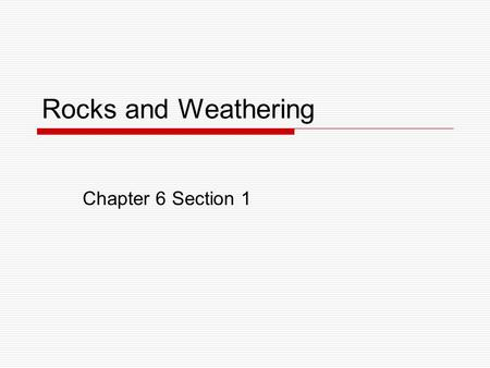 Rocks and Weathering Chapter 6 Section 1. Weathering and Erosion  Weathering is the process that breaks down rock and other substances at Earth's surface.