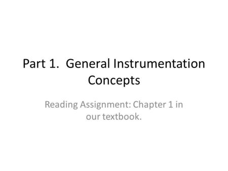 Part 1. General Instrumentation Concepts Reading Assignment: Chapter 1 in our textbook.