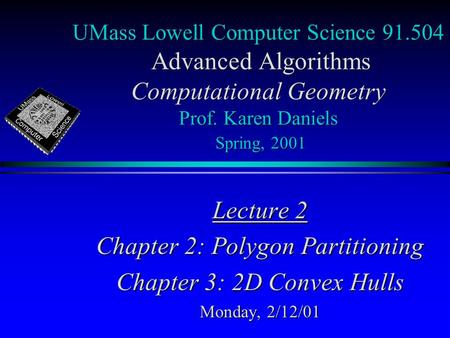 UMass Lowell Computer Science 91.504 Advanced Algorithms Computational Geometry Prof. Karen Daniels Spring, 2001 Lecture 2 Chapter 2: Polygon Partitioning.