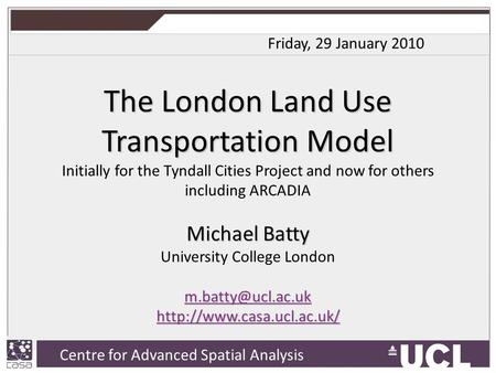 Centre for Advanced Spatial Analysis, University College London Centre for Advanced Spatial Analysis The London Land Use Transportation Model Initially.