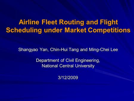 Airline Fleet Routing and Flight Scheduling under Market Competitions Shangyao Yan, Chin-Hui Tang and Ming-Chei Lee Department of Civil Engineering, National.