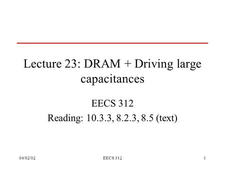 04/02/02EECS 3121 Lecture 23: DRAM + Driving large capacitances EECS 312 Reading: 10.3.3, 8.2.3, 8.5 (text)