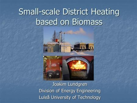 Small-scale District Heating based on Biomass Joakim Lundgren Division of Energy Engineering Luleå University of Technology.