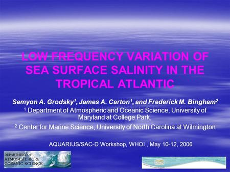 LOW FREQUENCY VARIATION OF SEA SURFACE SALINITY IN THE TROPICAL ATLANTIC Semyon A. Grodsky 1, James A. Carton 1, and Frederick M. Bingham 2 1 Department.