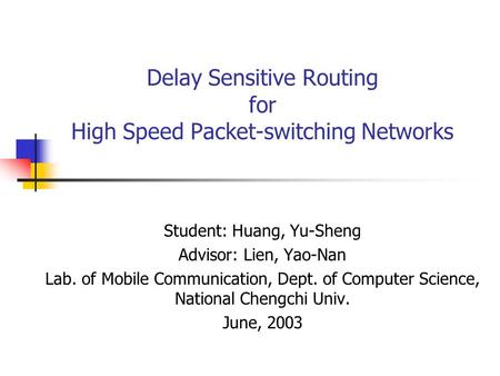 Delay Sensitive Routing for High Speed Packet-switching Networks Student: Huang, Yu-Sheng Advisor: Lien, Yao-Nan Lab. of Mobile Communication, Dept. of.