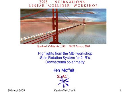 20 March 2005Ken Moffeit LCWS1 Highlights from the MDI workshop Spin Rotation System for 2 IR's Downstream polarimetry Ken Moffeit.