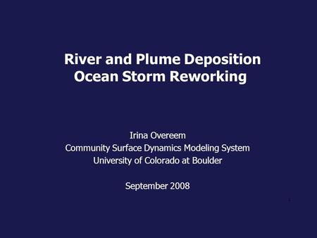 1 River and Plume Deposition Ocean Storm Reworking Irina Overeem Community Surface Dynamics Modeling System University of Colorado at Boulder September.