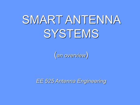 SMART ANTENNA SYSTEMS ( an overview ) EE 525 Antenna Engineering.