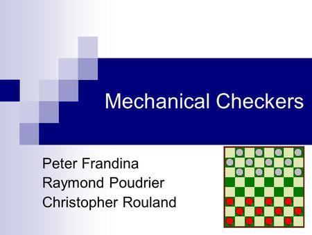 Mechanical Checkers Peter Frandina Raymond Poudrier Christopher Rouland.
