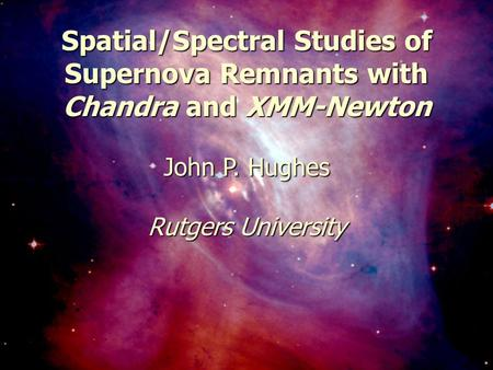 May 6, 2003Constellation-X Workshop1 Spatial/Spectral Studies of Supernova Remnants with Chandra and XMM-Newton John P. Hughes Rutgers University.