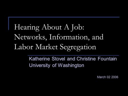 Hearing About A Job: Networks, Information, and Labor Market Segregation Katherine Stovel and Christine Fountain University of Washington March 02 2006.