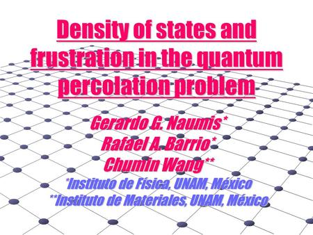 Density of states and frustration in the quantum percolation problem Gerardo G. Naumis* Rafael A. Barrio* Chumin Wang** *Instituto de Física, UNAM, México.