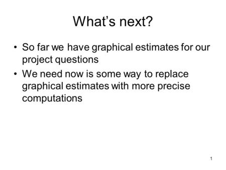 1 What's next? So far we have graphical estimates for our project questions We need now is some way to replace graphical estimates with more precise computations.