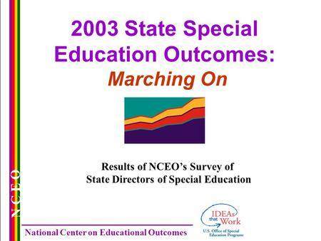 N C E O National Center on Educational Outcomes 2003 State Special Education Outcomes: Marching On Results of NCEO's Survey of State Directors of Special.