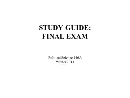 STUDY GUIDE: FINAL EXAM Political Science 146A Winter 2011.