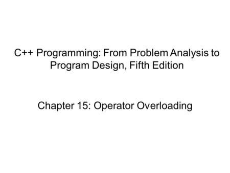 Chapter 15: Operator Overloading C++ Programming: From Problem Analysis to Program Design, Fifth Edition.
