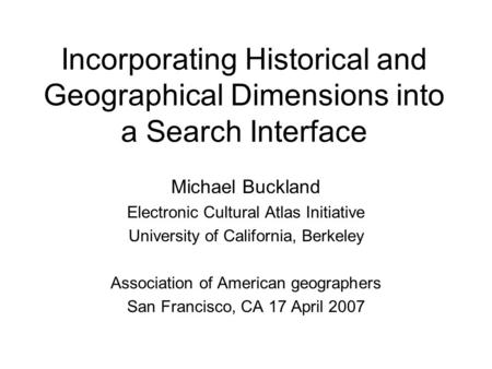 Incorporating Historical and Geographical Dimensions into a Search Interface Michael Buckland Electronic Cultural Atlas Initiative University of California,