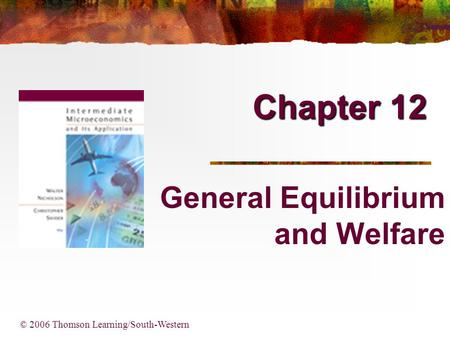 Chapter 12 © 2006 Thomson Learning/South-Western General Equilibrium and Welfare.