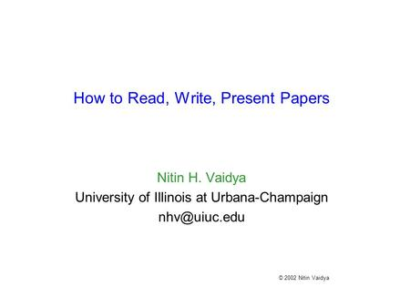 How to Read, Write, Present Papers Nitin H. Vaidya University of Illinois at Urbana-Champaign © 2002 Nitin Vaidya.