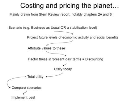 Costing and pricing the planet… Mainly drawn from Stern Review report, notably chapters 2A and 6 Scenario (e.g. Business as Usual OR a stabilisation level)