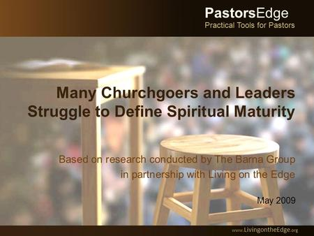 Many Churchgoers and Leaders Struggle to Define Spiritual Maturity Based on research conducted by The Barna Group in partnership with Living on the Edge.