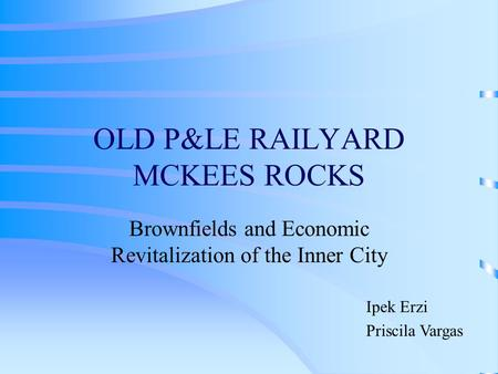 OLD P&LE RAILYARD MCKEES ROCKS Brownfields and Economic Revitalization of the Inner City Ipek Erzi Priscila Vargas.