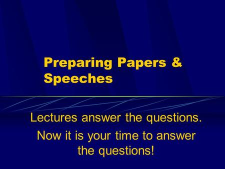 Preparing Papers & Speeches Lectures answer the questions. Now it is your time to answer the questions!