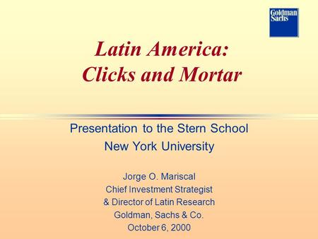 Latin America: Clicks and Mortar Presentation to the Stern School New York University Jorge O. Mariscal Chief Investment Strategist & Director of Latin.