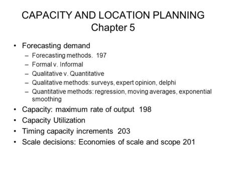 CAPACITY AND LOCATION PLANNING Chapter 5 Forecasting demand –Forecasting methods. 197 –Formal v. Informal –Qualitative v. Quantitative –Qualitative methods: