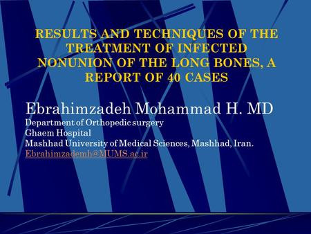 RESULTS AND TECHNIQUES OF THE TREATMENT OF INFECTED NONUNION OF THE LONG BONES, A REPORT OF 40 CASES Ebrahimzadeh Mohammad H. MD Department of Orthopedic.