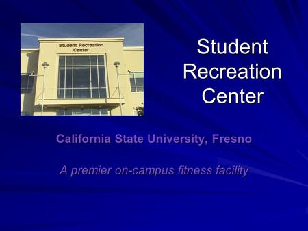Student Recreation Center California State University, Fresno A premier on-campus fitness facility.