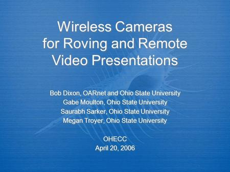 Wireless Cameras for Roving and Remote Video Presentations Bob Dixon, OARnet and Ohio State University Gabe Moulton, Ohio State University Saurabh Sarker,